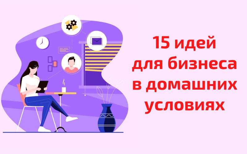15 идей для бизнеса в домашних условиях
