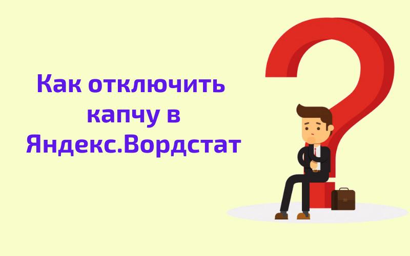 Как отключить капчу в Яндекс Вордстат - 3 простых варианта