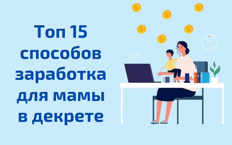 Как маме заработать сидя в декрете - топ 15 проверенных и рабочих способов