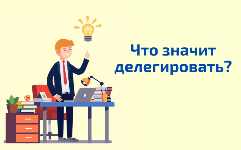 Что значит делегировать? делегируй что это означает простыми словами